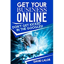 Get Your Business Online: Don't Get Kicked In The Googles (The Online Business Series Book 1)