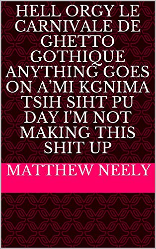 Hell Orgy Le Carnivale de Ghetto Gothique Anything Goes on A'mi Kgnima Tsih Siht Pu Day I'm Not Making This Shit Up (English Edition)