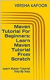 Maven Tutorial For Beginners: Learn Maven Tutorial From Scratch: Learn Maven Tutorial Step By Step