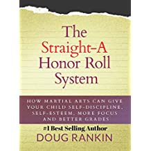The Straight-A Honor Roll System: How Martial Arts Can Give Your Child Self-Discipline, Self-Esteem, More Focus and Better Grades (English Edition)