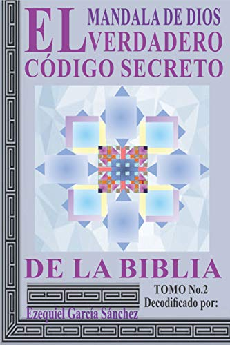 MANDALA DE DIOS: EL VERDADERO CÓDIGO SECRETO DE LA BIBLIA TOMO No.2