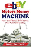 eBay Motors Money Machine: How I Make $500 a Week Selling Used Auto Parts on eBa