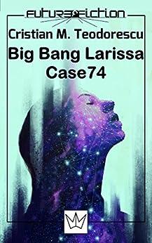 Big Bang Larissa / Case 74 (Future Fiction) (English Edition) di [Teodorescu, Cristian Mihail]
