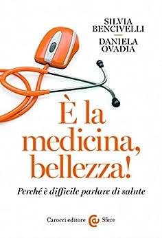 È la medicina, bellezza!: Perché è difficile parlare di salute (Le sfere) di [Ovadia, Daniela, Bencivelli, Silvia]
