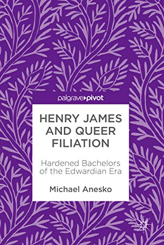 Henry James And Queer Filiation: Hardened Bachelors Of The Edwardian Era por Michael Anesko