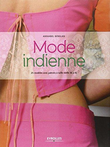 Mode indienne: 25 modèles avec patrons à taille réelle 36 à 42. par Annabel Benilan