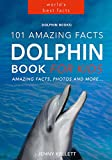 Dolphins: 101 Amazing Dolphin Facts for Kids: Dolphin Book for Kids - 50+ beautiful dolphin pictures (Animal Fact Books 3)
