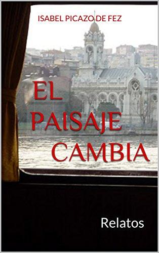 El paisaje cambia: Relatos por Isabel Picazo de Fez