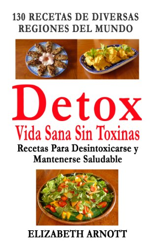 Detox - Vida Sana Sin Toxinas - 130 Recetas de Diversas Regiones del Mundo para Desintoxicarse