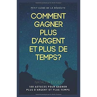Petit Guide de la Réussite - COMMENT GAGNER PLUS D'ARGENT ET PLUS DE TEMPS?: 100 Astuces pour gagner plus d'argent et plus de temps