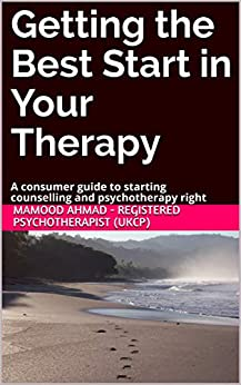 Getting the Best Start in Your Therapy: A consumer guide to starting counselling and psychotherapy right (Empowering Your Therapy Book 1) by [Mamood Ahmad - Registered Psychotherapist (UKCP)]