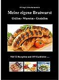 Meine eigene Bratwurst, Grillen - Wursten - Genießen: Mit 72 Rezepten und 105 Farbfotos
