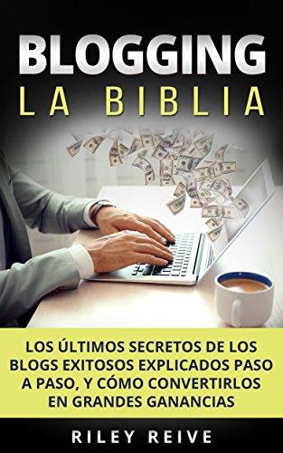 BLOGGING: La Biblia: Los últimos secretos de los blogs exitosos explicados paso a paso, y cómo convertirlos en grandes ganancias (Libro en Español/Blog Spanish Book Version)