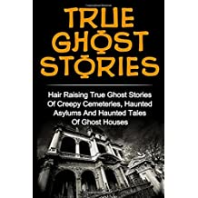 True Ghost Stories: Hair Raising True Ghost Stories Of Creepy Cemeteries, Haunted Asylums And Haunted Tales Of Ghost Houses! (True Paranormal ... Ghost Stories And Hauntings, Ghost Stories)