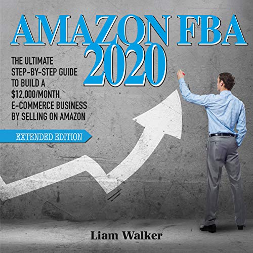 Amazon FBA 2020: The Ultimate Step-by-Step Guide to Build a $12,000/Month E-Commerce Business by Selling on Amazon- Extended Edition (English Edition)