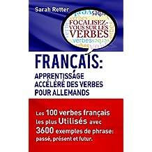 FRANÇAIS: APPRENTISSAGE ACCÉLÉRÉ DE VERBS POUR ALLEMANDS.: Les 100 verbes français les plus utilisés avec 3600 exemples de phrase: passé, présent et futur. (French Edition)
