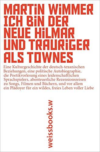 Ich bin der neue Hilmar und trauriger als Townes: Eine Kulturgeschichte der deutsch-texanischen Beziehungen, eine politische Autobiographie, die Poetikvorlesung ... zu Songs, Filmen und Büchern... (Rockmusik Freie)