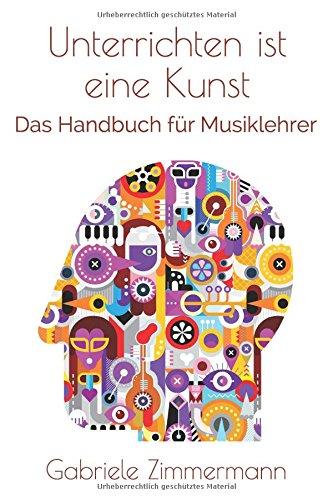 Unterrichten ist eine Kunst: Das Handbuch für Musiklehrer