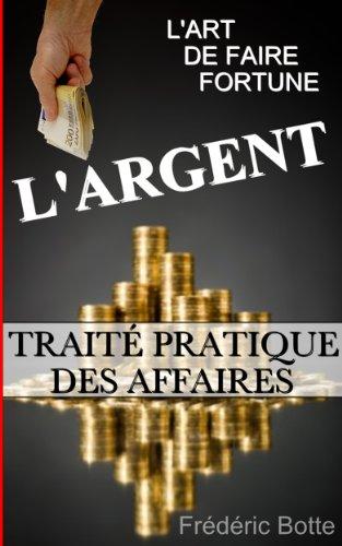 L'ARGENT OU L'ART DE FAIRE FORTUNE : TRAITÉ PRATIQUE DES AFFAIRES