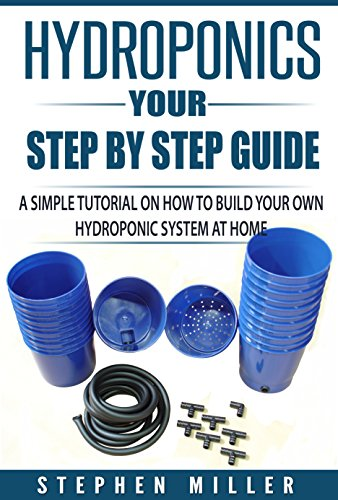 Hydroponics - Your Step by Step Guide: A Simple Tutorial on How To Build Your Own Hydroponic System at Home (English Edition)