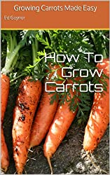 How To Grow Carrots, Growing Carrots Made Easy (English Edition)