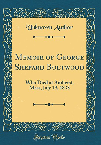 Memoir of George Shepard Boltwood: Who Died at Amherst, Mass, July 19, 1833 (Classic Reprint)