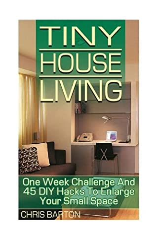 Tiny House Living: One Week Challenge And 45 DIY Hacks To Enlarge Your Small Space