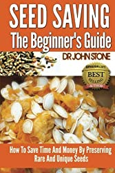 Seed Saving The Beginner's Guide: How To Save Time And Money By Preserving Rare And Unique Seeds by Dr John Stone (2014-05-12)