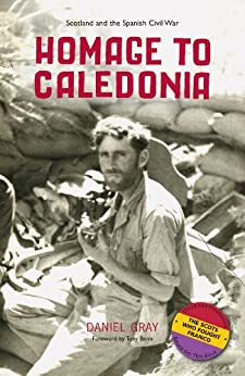 Homage to Caledonia: Scotland and the Spanish Civil War by [Gray, Daniel]