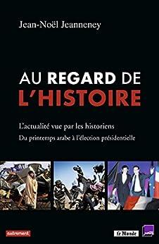 Au regard de l'histoire: L'actualité vue par les historiens : du printemps arabe à l'élection présidentielle par [Jeanneney, Jean-Noël]