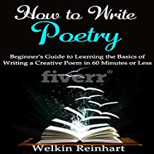 How to Write Poetry: Beginner's Guide to Learning the Basics of Writing a Creative Poem in 60 Minutes or Less
