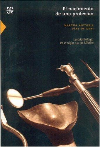 El nacimiento de una profesi¨®n: la odontolog¨ªa en el siglo XIX en M¨¦xico (Seccion de Obras de Ciencia y Tecnologia) (Spanish Edition) by D¨ªaz de Kuri Martha Victoria (2008) Paperback