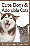 Cute Dogs and Adorable Cats: A Picture Book by Charles Frost