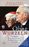 Ohne Wurzeln: Der Relativismus und die Krise der europäischen Kultur - Benedikt XVI