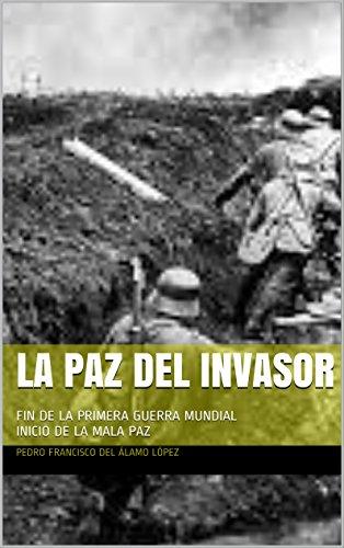 LA PAZ DEL INVASOR: FIN DE LA PRIMERA GUERRA MUNDIAL    INICIO DE LA MALA PAZ (Spanish Edition)
