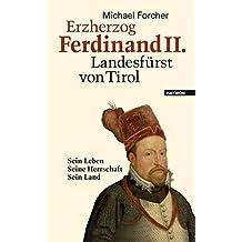 Erzherzog Ferdinand II. Landesfürst von Tirol. Sein Leben. Seine Herrschaft. Sein Land