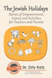 The Jewish Holidays-Stories of Empowerment, Activities and Games for Kids, Teens, Teachers and Parents: (Including Passover)