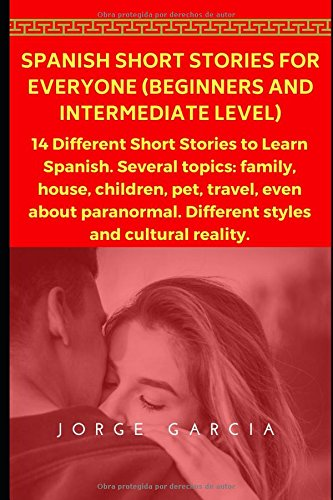 Spanish Short Stories for Everyone (Beginners and Intermediate Level): 14 Different Short Stories to Learn Spanish. Several topics: family, house, children, pet, travel, even about paranormal.