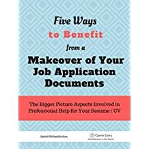 5 Ways To Benefit from a Makeover of Your Job Application Documents: The Bigger Picture Aspects Involved in Professional Help for Your Resume / CV