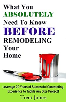What You Absolutely Need To Know Before Remodeling Your Home: Leverage 20 Years of Successful Contracting Experience to Tackle Any Size Project (English Edition) par [Joines, Trent]