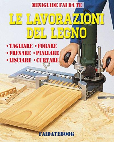 Le lavorazioni del legno: Tagliare - Forare - Fresare - Piallare - Lisciare - Curvare (Miniguide fai da te)