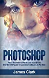 Photoshop: From Beginner to Pro In Less than 1 Day - Step By Step Guide to Learning the Basics In No Time (Digital Photography, Graphic Design, Photo Editing)