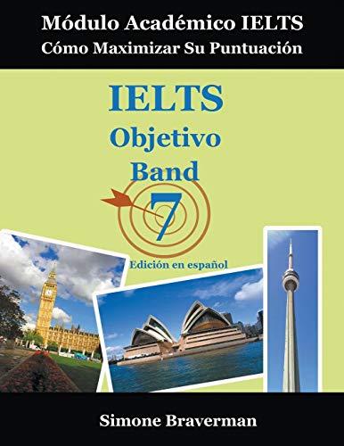 IELTS Objetivo Band 7: Módulo Académico IELTS - Cómo Maximizar Su Puntuación (Edición en español) (Ielts Band 7)