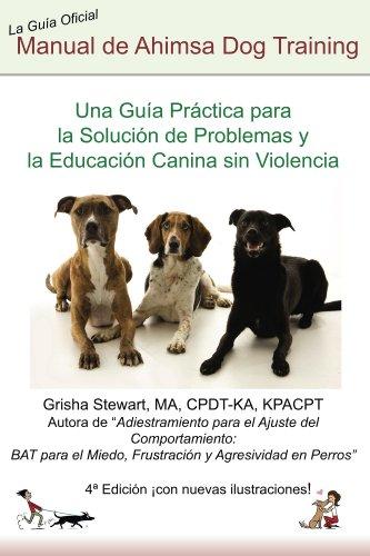 Manual Oficial de  Ahimsa Dog Training: Una Guía Práctica para la Solución de Problemas y la Educación Canina sin Violencia por Grisha Stewart