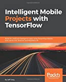 #10: Intelligent Mobile Projects with TensorFlow: Build 10+ Artificial Intelligence apps using TensorFlow Mobile and Lite for iOS, Android, and Raspberry Pi