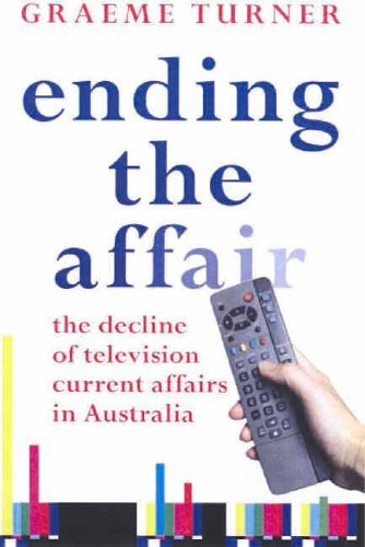 Ending the Affair: The Decline of Television Current Affairs in Australia by Graeme Turner (2005-09-30)