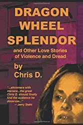Dragon Wheel Splendor and Other Love Stories of Violence and Dread