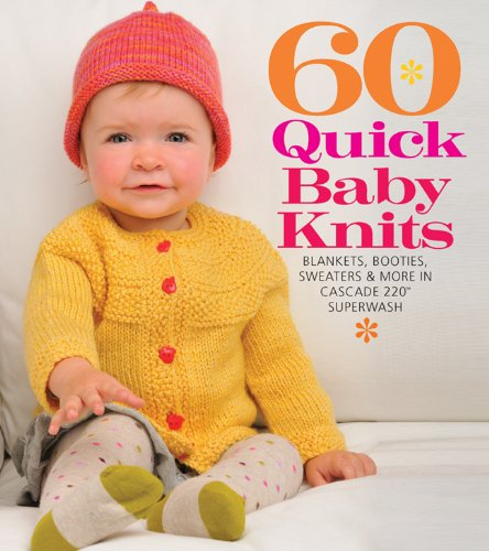60 Quick Baby Knits: Blankets, Booties, Sweaters & More in Cascade 220�  Superwash (Sixth & Spring)