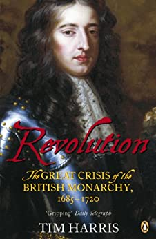 Revolution: The Great Crisis of the British Monarchy, 1685-1720 by [Harris, Tim]