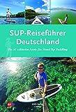 SUP-Reiseführer Deutschland: Die 50 schönsten Routen für Stand-Up-Paddling - Jan Meessen
